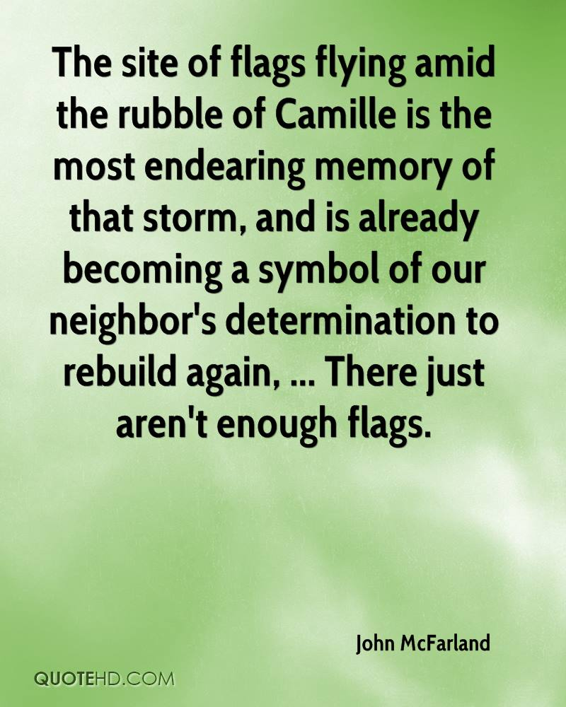 The site of flags flying amid the rubble of Camille is the most endearing memory of that storm, and is already becoming a symbol of our neighbor's determination to rebuild again, ... There just aren't enough flags.