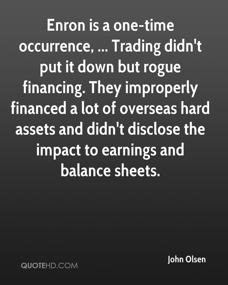 Enron is a one-time occurrence, ... Trading didn't put it down but rogue financing. They improperly financed a lot of overseas hard assets and didn't disclose the impact to earnings and balance sheets.