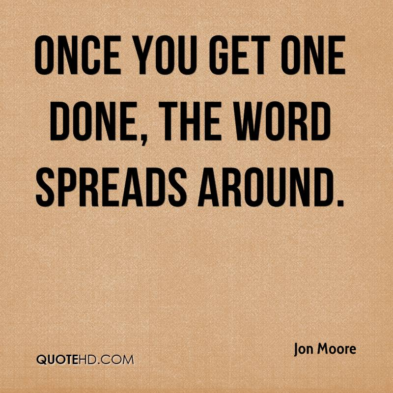 Once you get one done, the word spreads around.