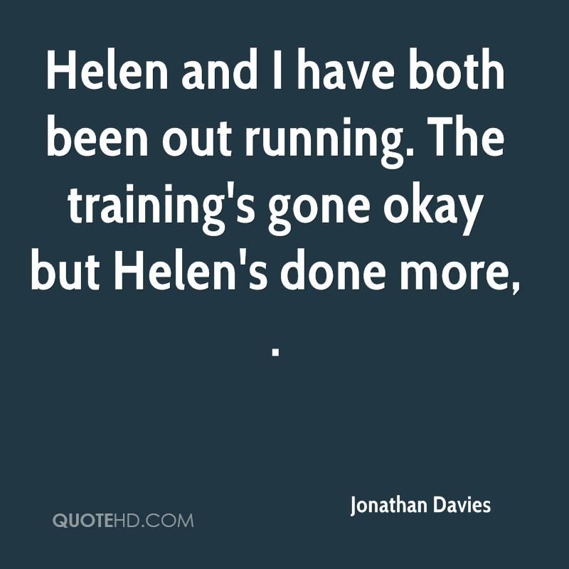 Helen and I have both been out running. The training's gone okay but Helen's done more, .