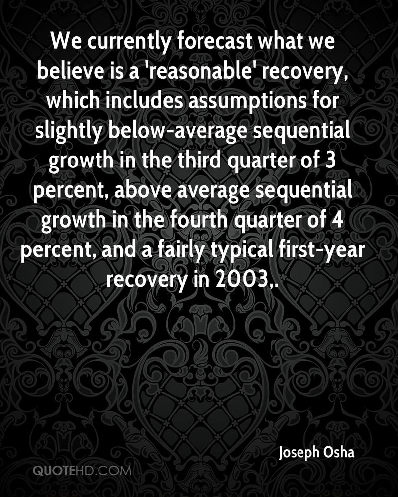 We currently forecast what we believe is a 'reasonable' recovery, which includes assumptions for slightly below-average sequential growth in the third quarter of 3 percent, above average sequential growth in the fourth quarter of 4 percent, and a fairly typical first-year recovery in 2003.