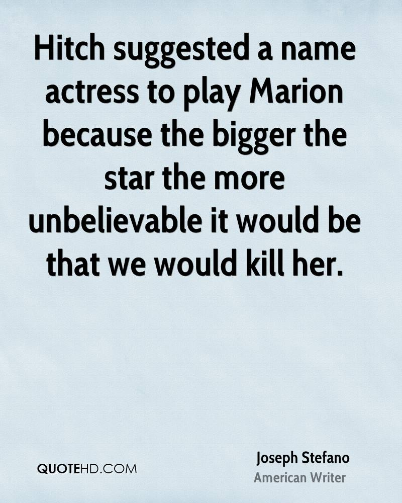 Hitch suggested a name actress to play Marion because the bigger the star the more unbelievable it would be that we would kill her.