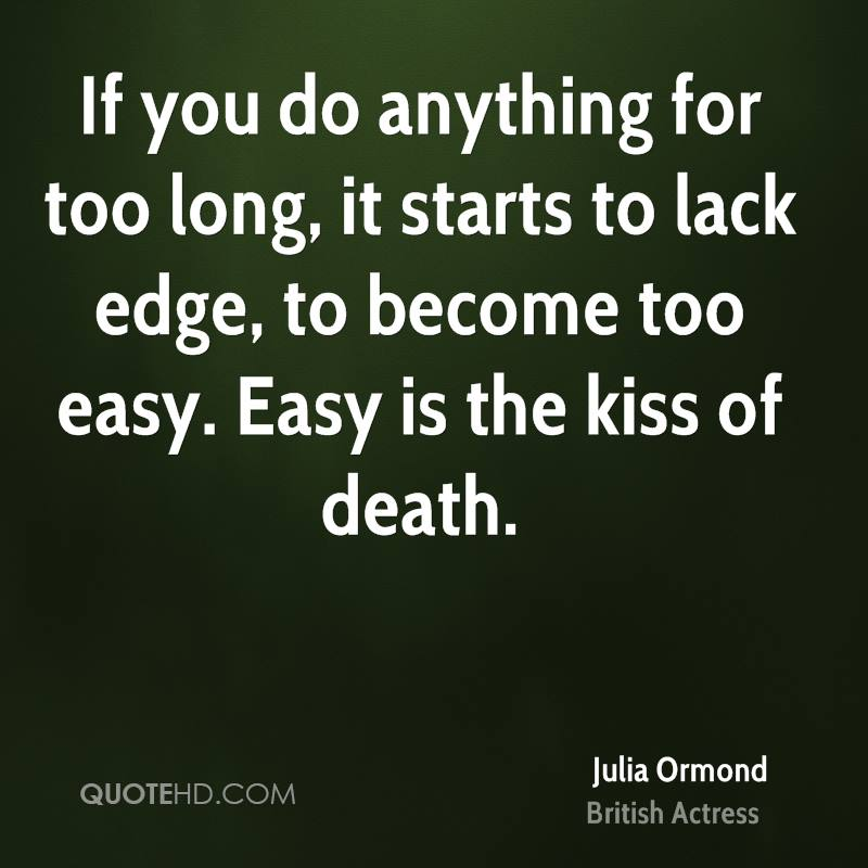 If you do anything for too long, it starts to lack edge, to become too easy. Easy is the kiss of death.