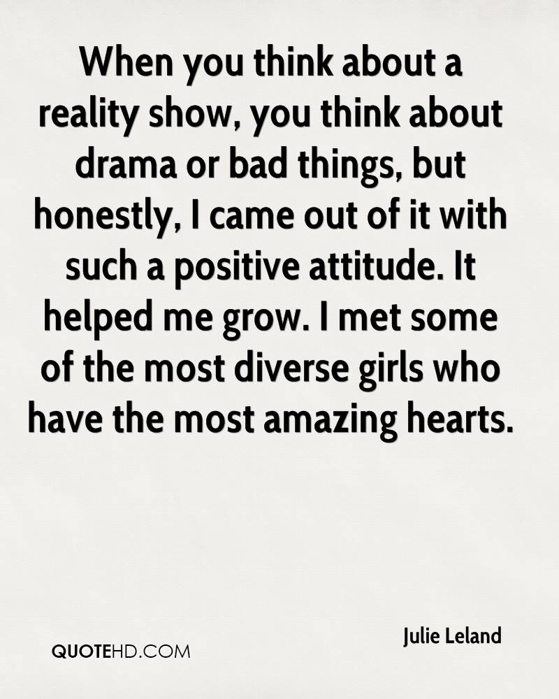 When you think about a reality show, you think about drama or bad things, but honestly, I came out of it with such a positive attitude. It helped me grow. I met some of the most diverse girls who have the most amazing hearts.
