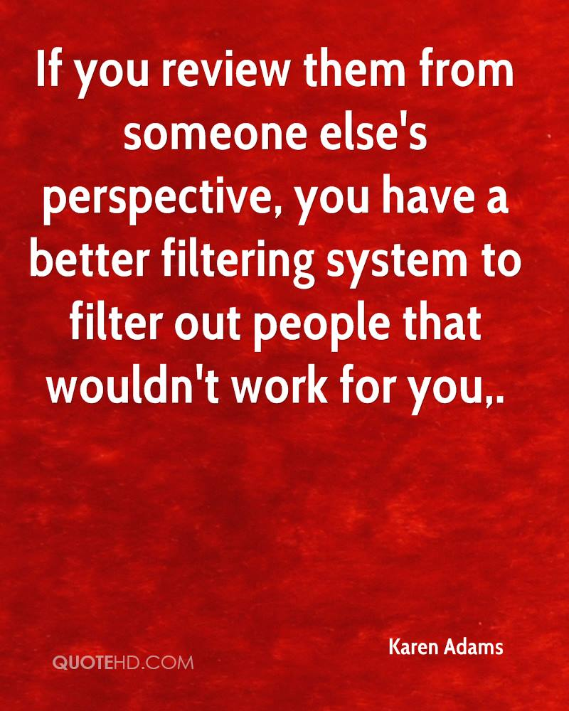 If you review them from someone else's perspective, you have a better filtering system to filter out people that wouldn't work for you.