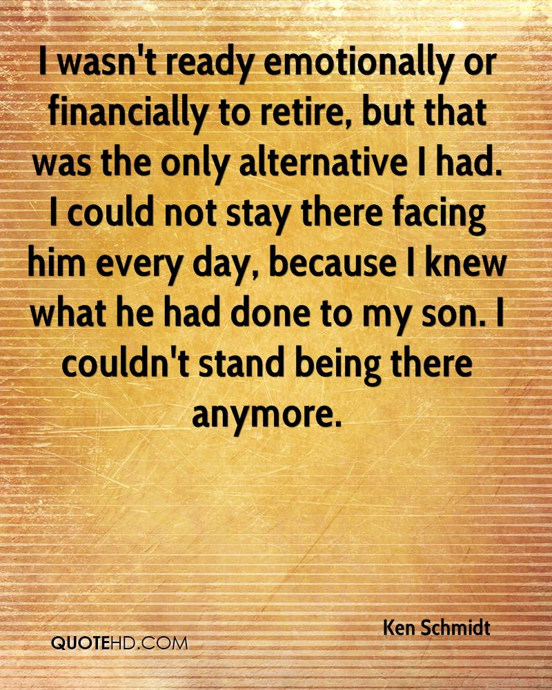 I wasn't ready emotionally or financially to retire, but that was the only alternative I had. I could not stay there facing him every day, because I knew what he had done to my son. I couldn't stand being there anymore.