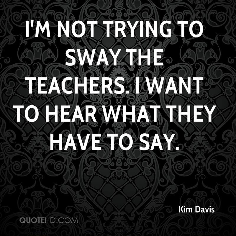 I'm not trying to sway the teachers. I want to hear what they have to say.