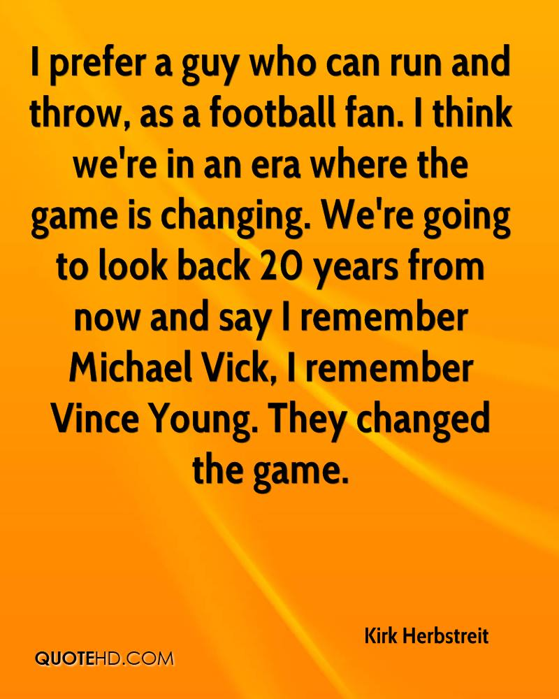 I prefer a guy who can run and throw, as a football fan. I think we're in an era where the game is changing. We're going to look back 20 years from now and say I remember Michael Vick, I remember Vince Young. They changed the game.