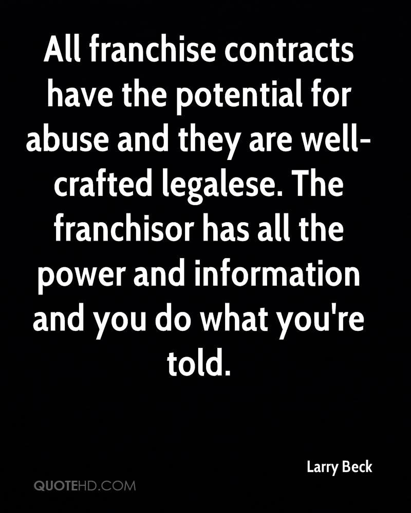 All franchise contracts have the potential for abuse and they are well-crafted legalese. The franchisor has all the power and information and you do what you're told.