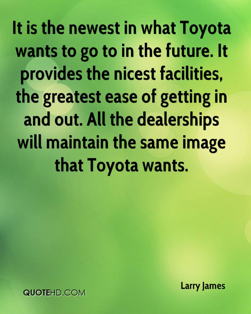 It is the newest in what Toyota wants to go to in the future. It provides the nicest facilities, the greatest ease of getting in and out. All the dealerships will maintain the same image that Toyota wants.