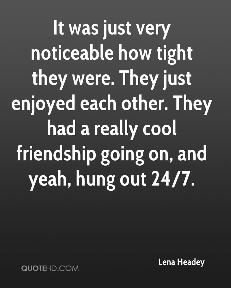 It was just very noticeable how tight they were. They just enjoyed each other. They had a really cool friendship going on, and yeah, hung out 24/7.