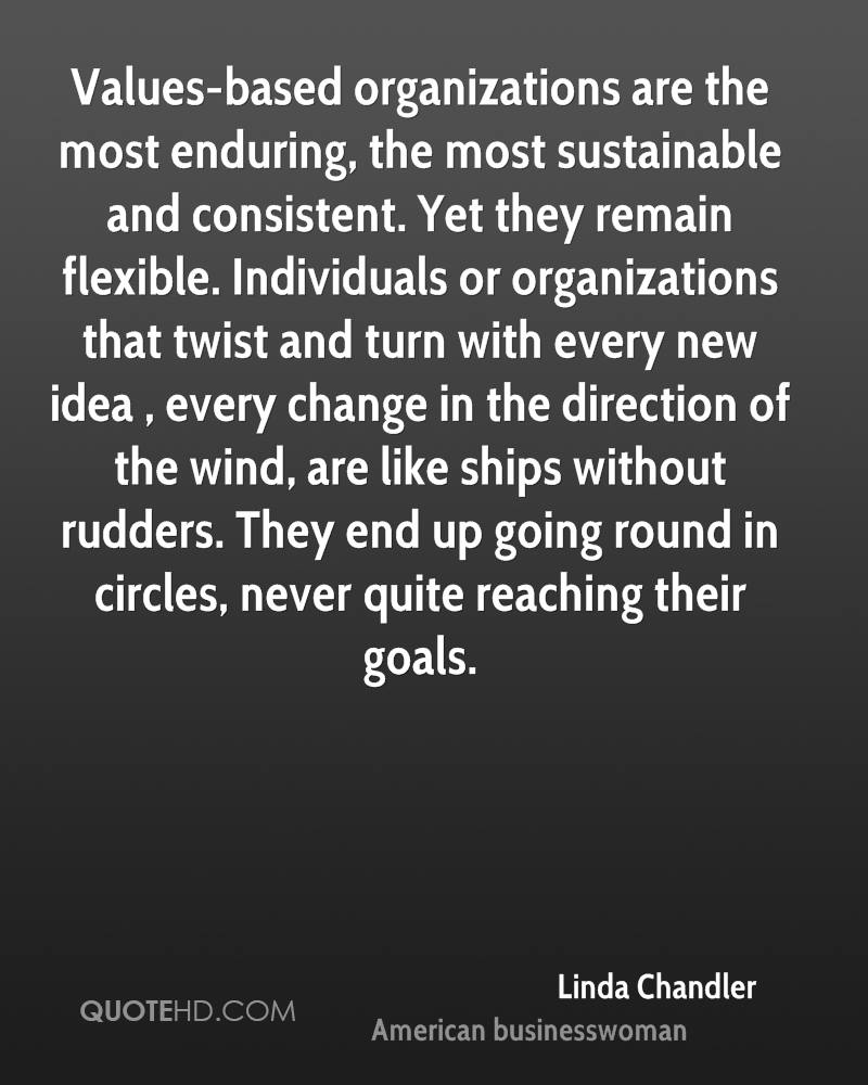 Values-based organizations are the most enduring, the most sustainable and consistent. Yet they remain flexible. Individuals or organizations that twist and turn with every new idea , every change in the direction of the wind, are like ships without rudders. They end up going round in circles, never quite reaching their goals.
