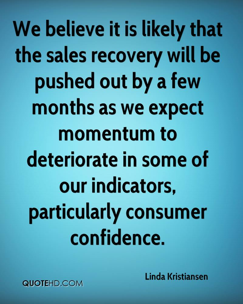 We believe it is likely that the sales recovery will be pushed out by a few months as we expect momentum to deteriorate in some of our indicators, particularly consumer confidence.