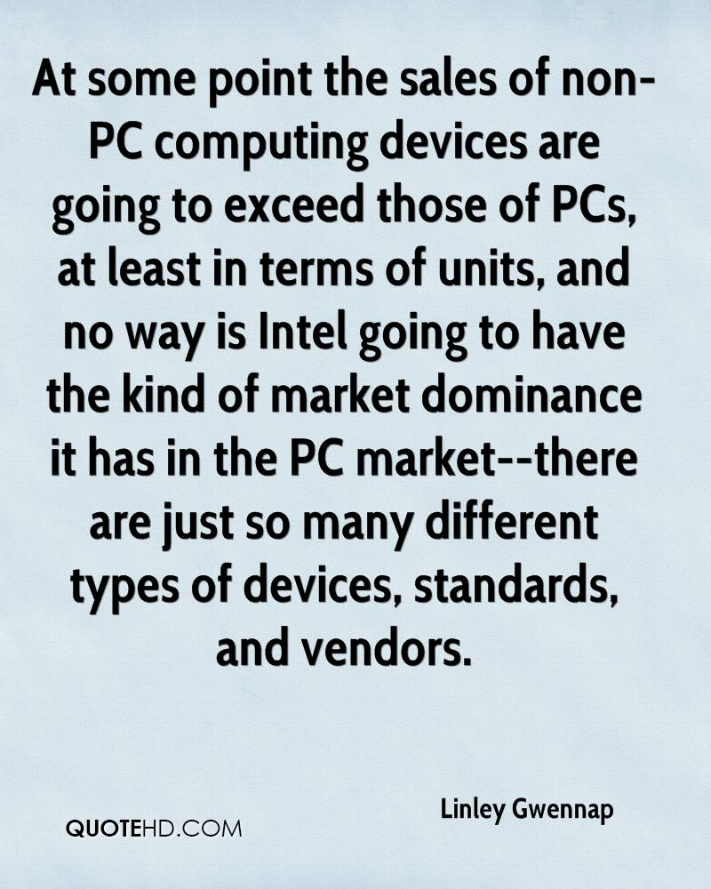 At some point the sales of non-PC computing devices are going to exceed those of PCs, at least in terms of units, and no way is Intel going to have the kind of market dominance it has in the PC market--there are just so many different types of devices, standards, and vendors.