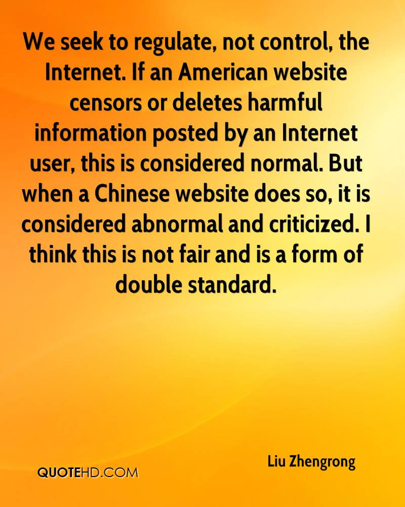 We seek to regulate, not control, the Internet. If an American website censors or deletes harmful information posted by an Internet user, this is considered normal. But when a Chinese website does so, it is considered abnormal and criticized. I think this is not fair and is a form of double standard.