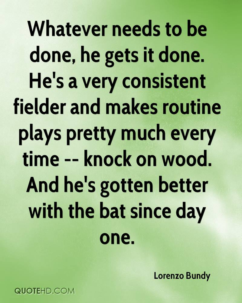 Whatever needs to be done, he gets it done. He's a very consistent fielder and makes routine plays pretty much every time -- knock on wood. And he's gotten better with the bat since day one.
