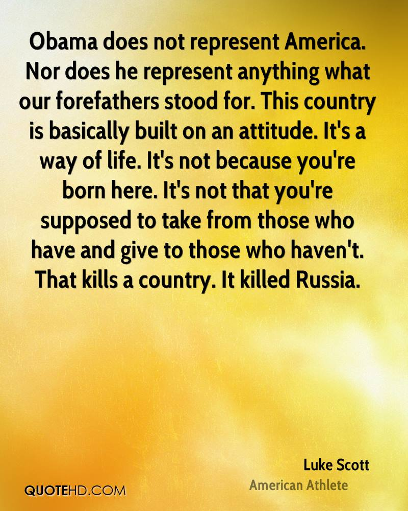 Obama does not represent America. Nor does he represent anything what our forefathers stood for. This country is basically built on an attitude. It's a way of life. It's not because you're born here. It's not that you're supposed to take from those who have and give to those who haven't. That kills a country. It killed Russia.