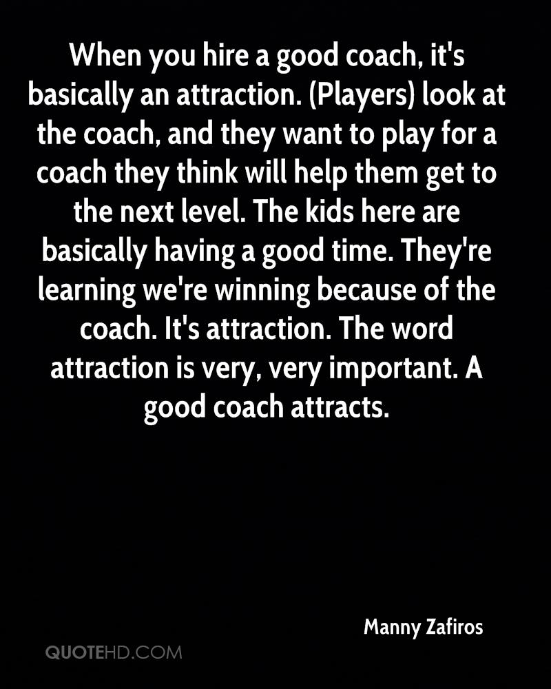 When you hire a good coach, it's basically an attraction. (Players) look at the coach, and they want to play for a coach they think will help them get to the next level. The kids here are basically having a good time. They're learning we're winning because of the coach. It's attraction. The word attraction is very, very important. A good coach attracts.