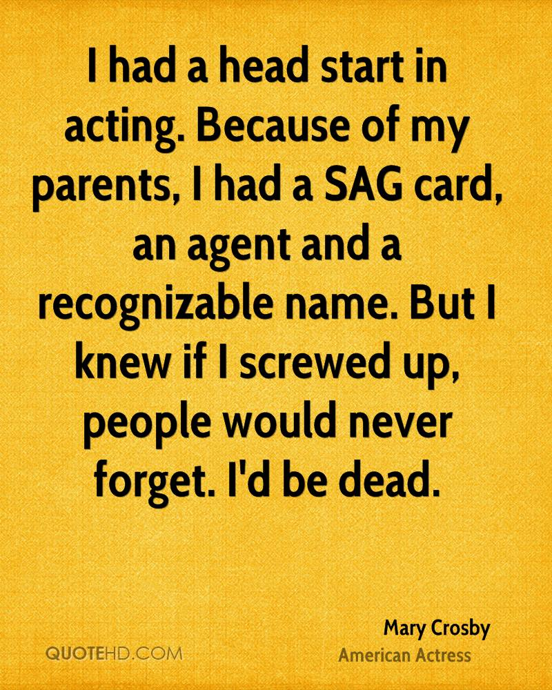 I had a head start in acting. Because of my parents, I had a SAG card, an agent and a recognizable name. But I knew if I screwed up, people would never forget. I'd be dead.