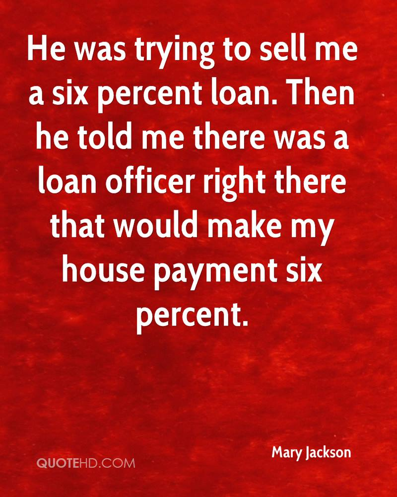 He was trying to sell me a six percent loan. Then he told me there was a loan officer right there that would make my house payment six percent.