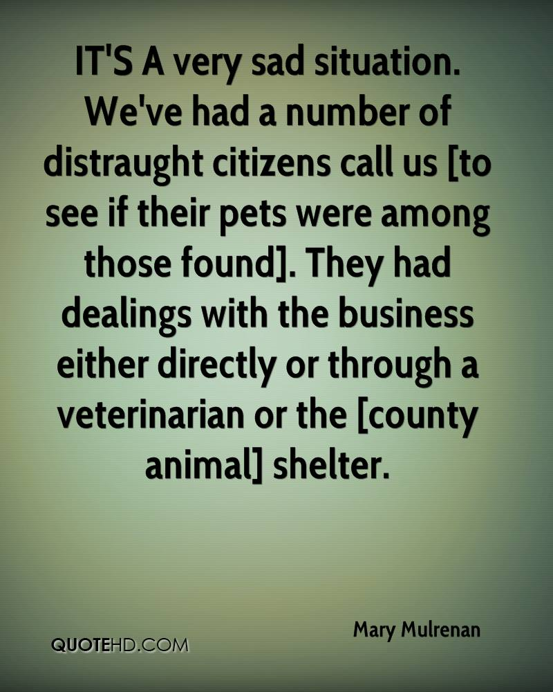 IT'S A very sad situation. We've had a number of distraught citizens call us [to see if their pets were among those found]. They had dealings with the business either directly or through a veterinarian or the [county animal] shelter.