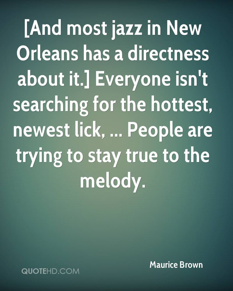 [And most jazz in New Orleans has a directness about it.] Everyone isn't searching for the hottest, newest lick, ... People are trying to stay true to the melody.
