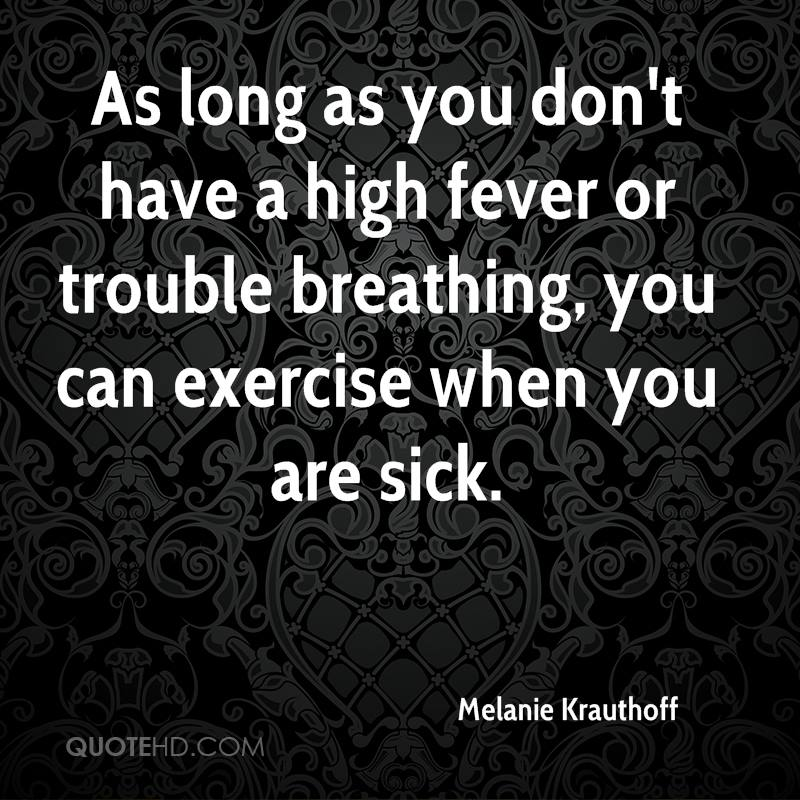 As long as you don't have a high fever or trouble breathing, you can exercise when you are sick.