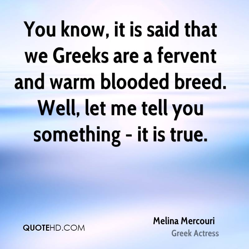You know, it is said that we Greeks are a fervent and warm blooded breed. Well, let me tell you something - it is true.