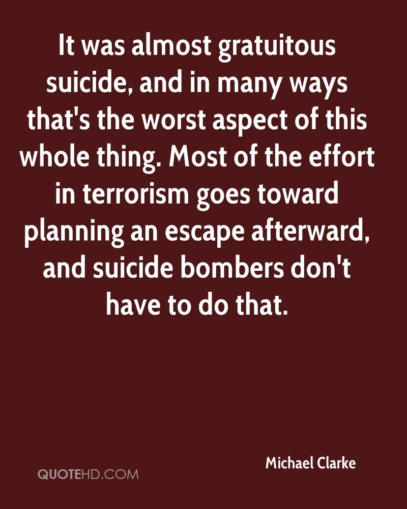 It was almost gratuitous suicide, and in many ways that's the worst aspect of this whole thing. Most of the effort in terrorism goes toward planning an escape afterward, and suicide bombers don't have to do that.