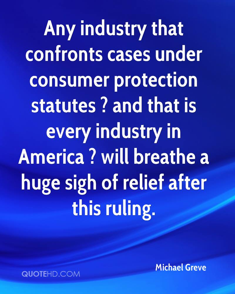 Any industry that confronts cases under consumer protection statutes ? and that is every industry in America ? will breathe a huge sigh of relief after this ruling.