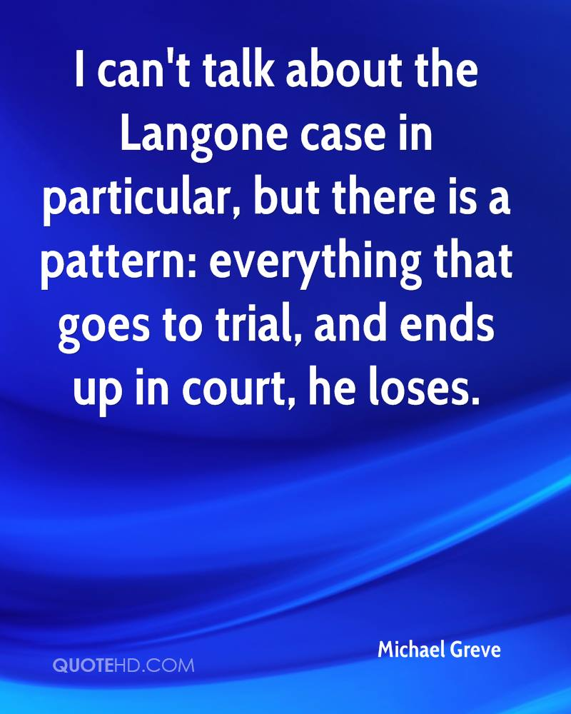 I can't talk about the Langone case in particular, but there is a pattern: everything that goes to trial, and ends up in court, he loses.