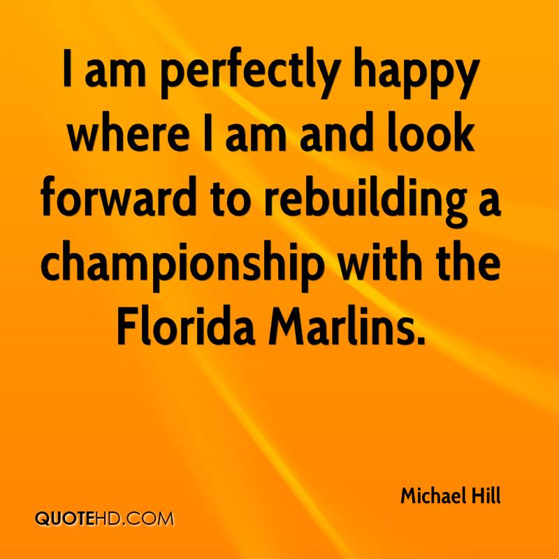 I am perfectly happy where I am and look forward to rebuilding a championship with the Florida Marlins.