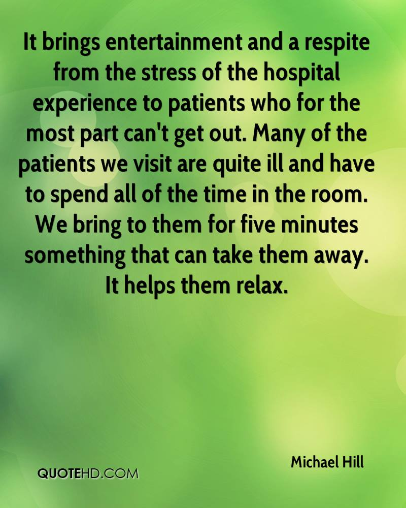 It brings entertainment and a respite from the stress of the hospital experience to patients who for the most part can't get out. Many of the patients we visit are quite ill and have to spend all of the time in the room. We bring to them for five minutes something that can take them away. It helps them relax.