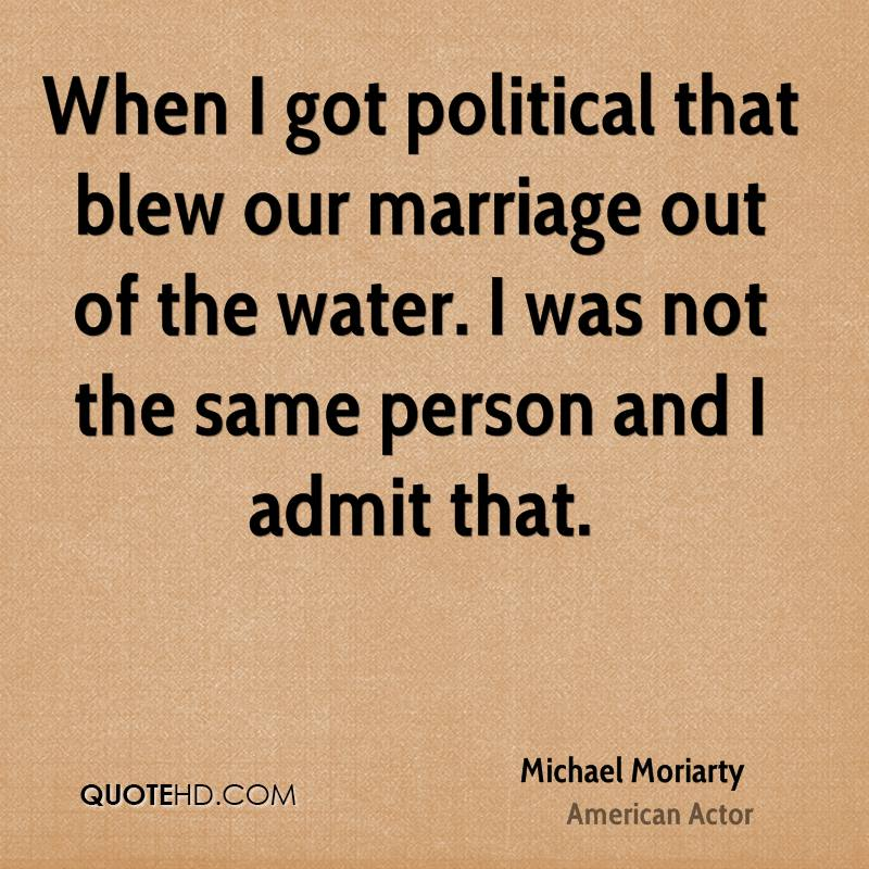 When I got political that blew our marriage out of the water. I was not the same person and I admit that.