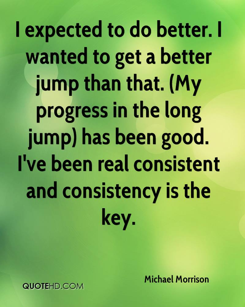 I expected to do better. I wanted to get a better jump than that. (My progress in the long jump) has been good. I've been real consistent and consistency is the key.