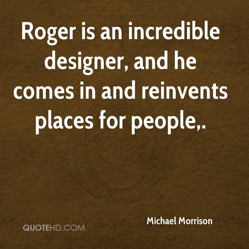 Roger is an incredible designer, and he comes in and reinvents places for people.