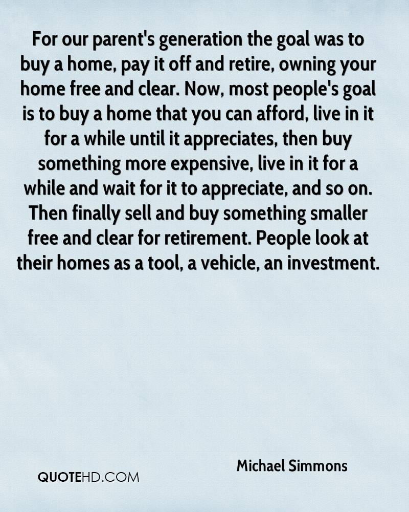 For our parent's generation the goal was to buy a home, pay it off and retire, owning your home free and clear. Now, most people's goal is to buy a home that you can afford, live in it for a while until it appreciates, then buy something more expensive, live in it for a while and wait for it to appreciate, and so on. Then finally sell and buy something smaller free and clear for retirement. People look at their homes as a tool, a vehicle, an investment.