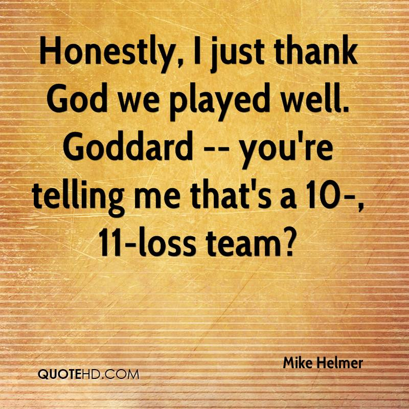 Honestly, I just thank God we played well. Goddard -- you're telling me that's a 10-, 11-loss team?