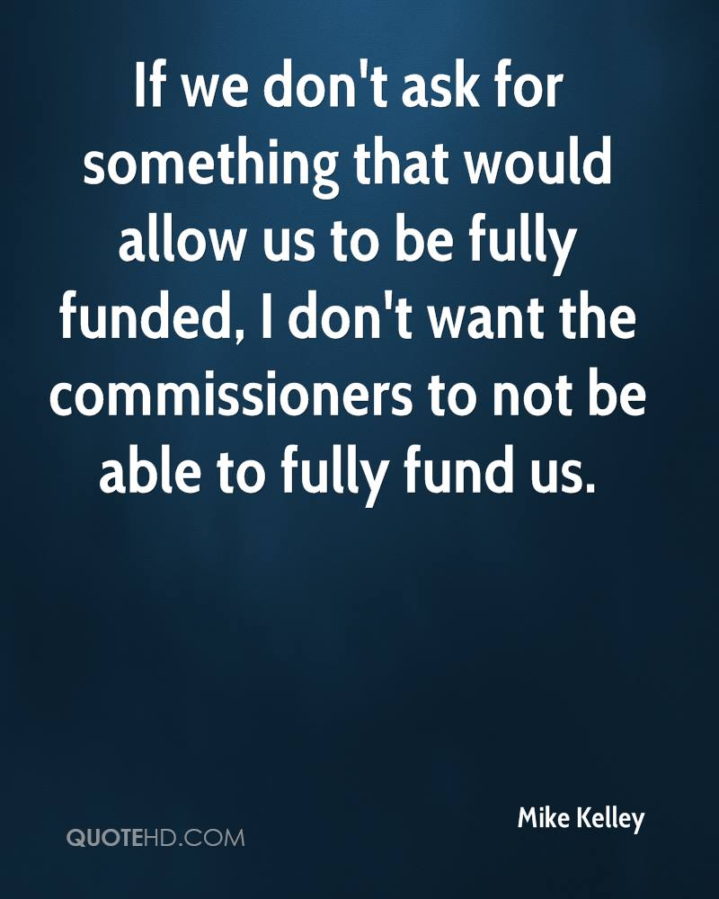 If we don't ask for something that would allow us to be fully funded, I don't want the commissioners to not be able to fully fund us.