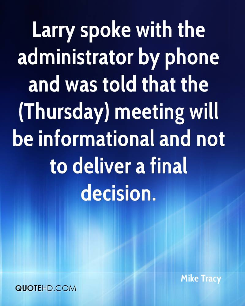 Larry spoke with the administrator by phone and was told that the (Thursday) meeting will be informational and not to deliver a final decision.