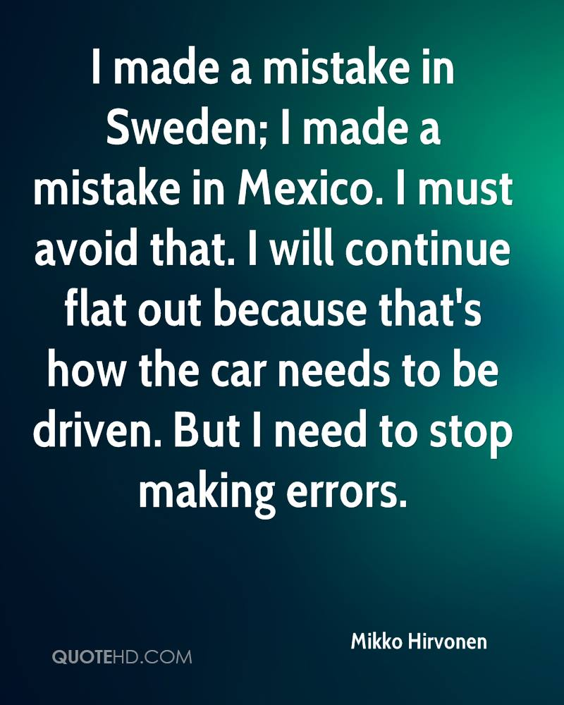 I made a mistake in Sweden; I made a mistake in Mexico. I must avoid that. I will continue flat out because that's how the car needs to be driven. But I need to stop making errors.