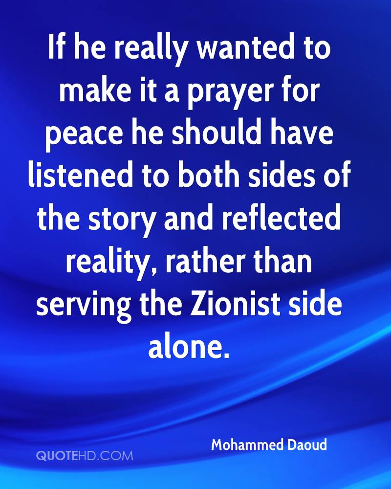 If he really wanted to make it a prayer for peace he should have listened to both sides of the story and reflected reality, rather than serving the Zionist side alone.