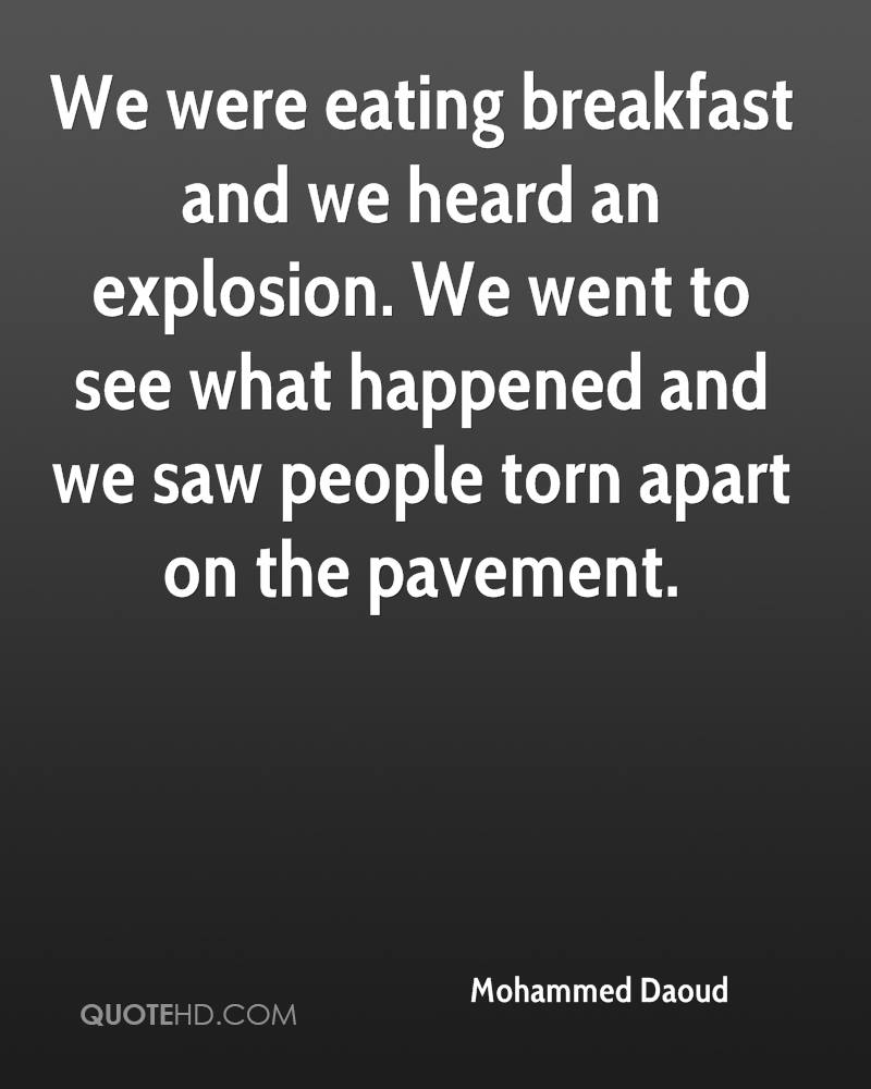 We were eating breakfast and we heard an explosion. We went to see what happened and we saw people torn apart on the pavement.