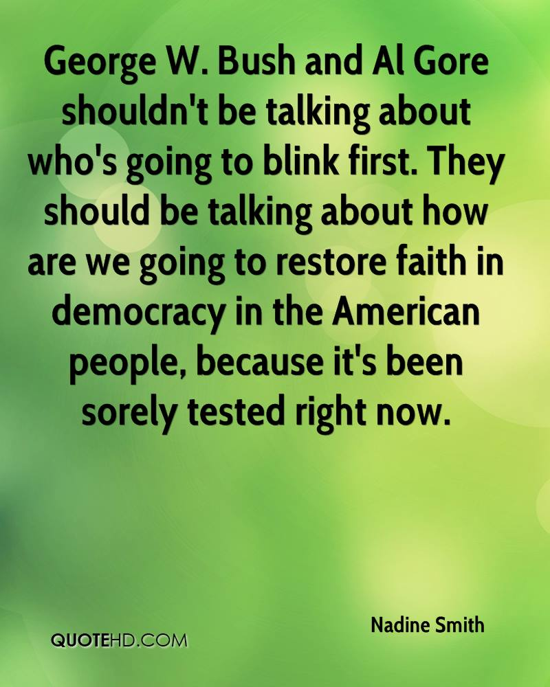 George W. Bush and Al Gore shouldn't be talking about who's going to blink first. They should be talking about how are we going to restore faith in democracy in the American people, because it's been sorely tested right now.
