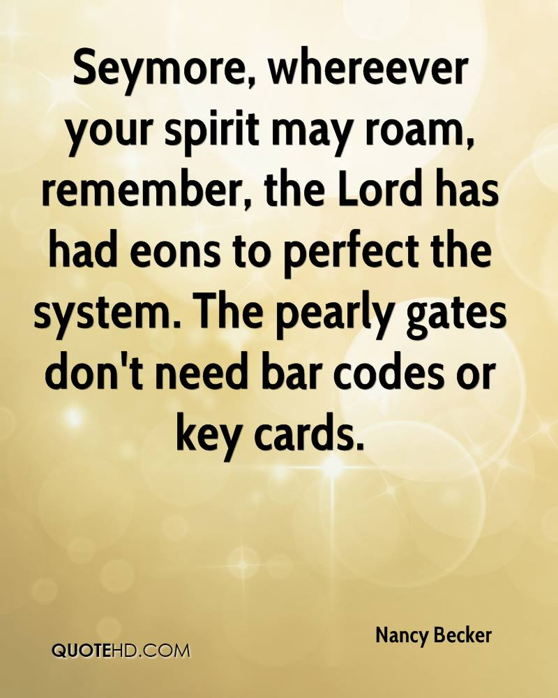 Seymore, whereever your spirit may roam, remember, the Lord has had eons to perfect the system. The pearly gates don't need bar codes or key cards.