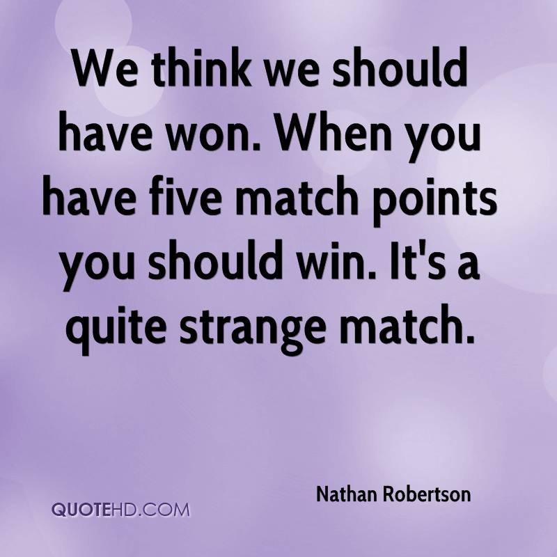 We think we should have won. When you have five match points you should win. It's a quite strange match.