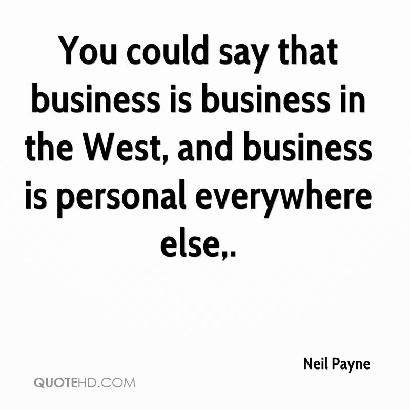 You could say that business is business in the West, and business is personal everywhere else.