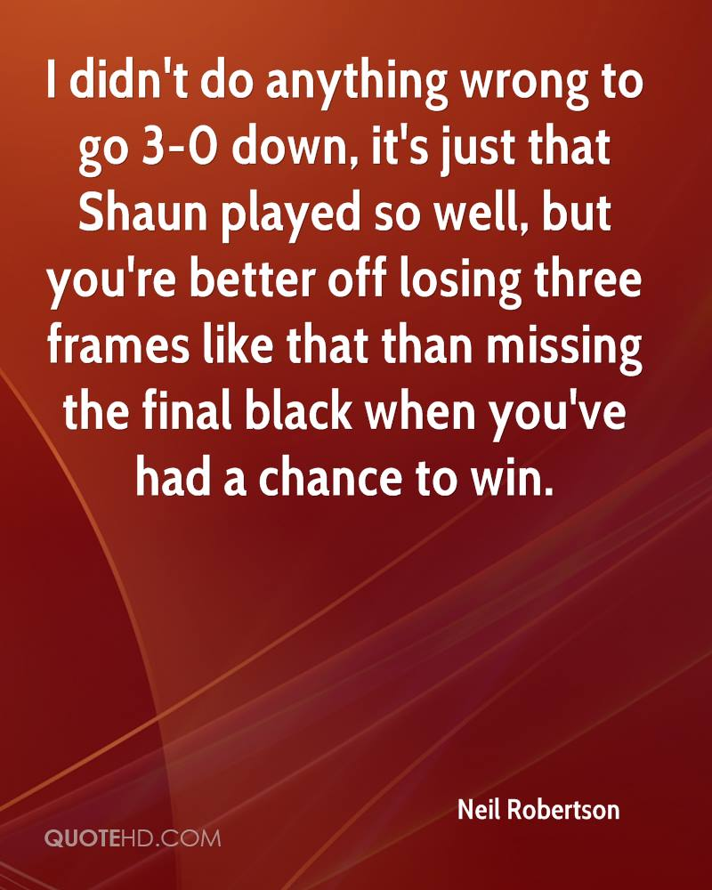 I didn't do anything wrong to go 3-0 down, it's just that Shaun played so well, but you're better off losing three frames like that than missing the final black when you've had a chance to win.