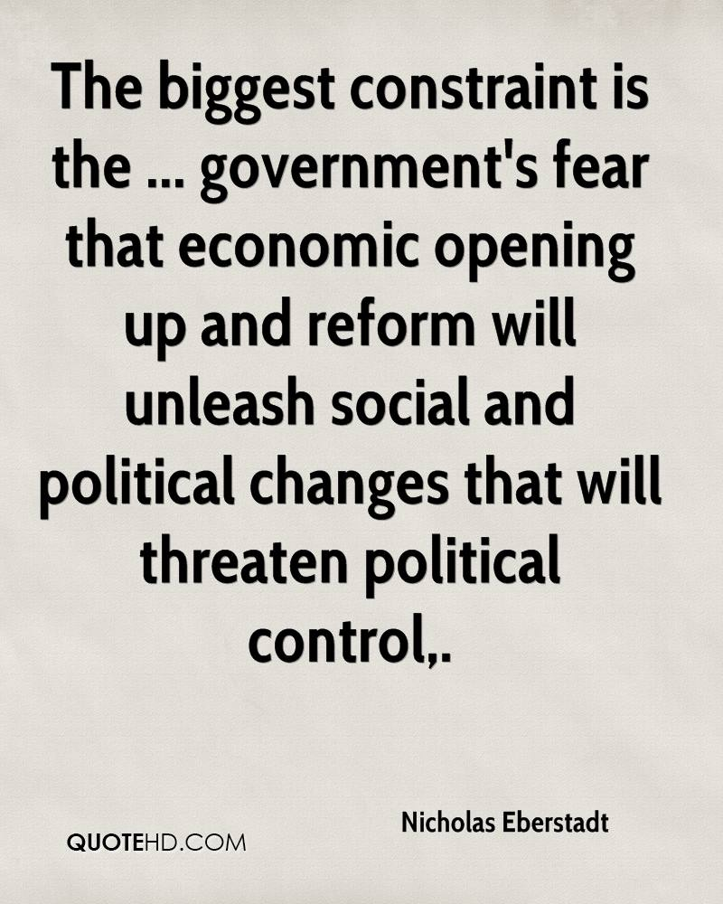 The biggest constraint is the ... government's fear that economic opening up and reform will unleash social and political changes that will threaten political control.