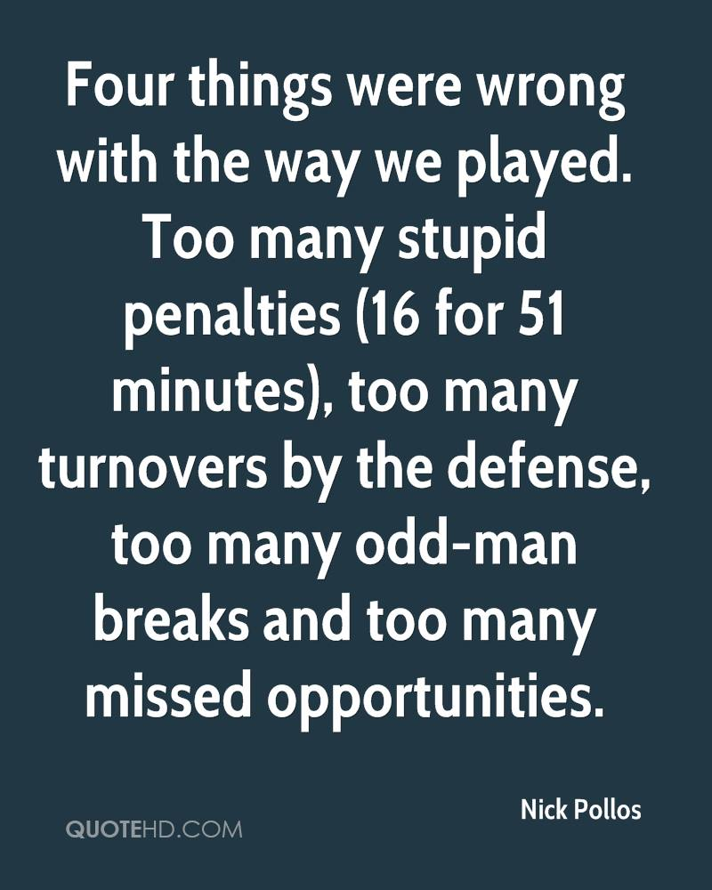 Four things were wrong with the way we played. Too many stupid penalties (16 for 51 minutes), too many turnovers by the defense, too many odd-man breaks and too many missed opportunities.